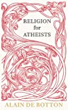 Alain de Botton Religion for Atheists: A non-believer's guide to the uses of religion