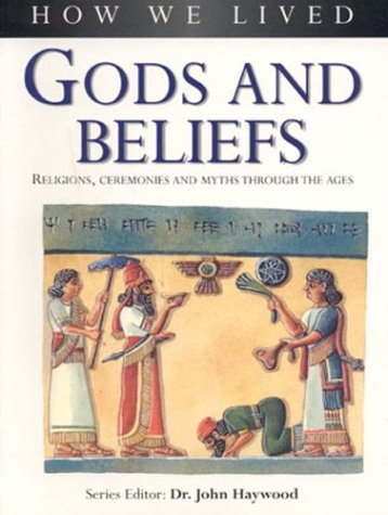 Gods and Beliefs: Religions, Ceremonies and Myths Through the Ages: Gods, Beliefs and Ceremonies Through the Ages (How We Lived)