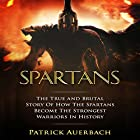 Spartans: The True and Brutal Story of How the Spartans Became the Strongest Warriors in History Hörbuch von Patrick Auerbach Gesprochen von: Steven Barnett
