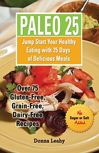 Paleo 25: Jump Start Your Healthy Eating with 25 Days of Delicious Meals: Over 75 Gluten-Free, Grain-Free, Dairy Free Recipes by Donna Leahy