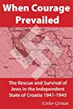 When Courage Prevailed: The Rescue and Survival of Jews in the Independent State of Croatia 1941-1945