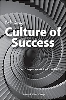 Building A Culture Of Success: An Entrepreneurs Guide To Leadership