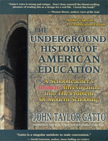 The Underground History of American Education: A School Teacher's Intimate Investigation Into the Problem of Modern Schooling: John Taylor Gatto: 9780945700043: Amazon.com: Books