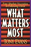 What Matters Most: Four Absolute Necessities in Following Christ (0802439233) by Evans, Anthony T.