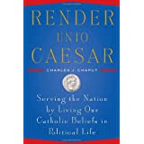 Render Unto Caesar: Serving the Nation by Living our Catholic Beliefs in Political Life ~ Charles J. Chaput