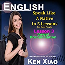 English: Speak Like a Native in 5 Lessons for Busy People: Lesson 3, Vowel Pronunciation, Learn Pronunciation the Fun Way | Livre audio Auteur(s) : Ken Xiao Narrateur(s) : Ken Xiao