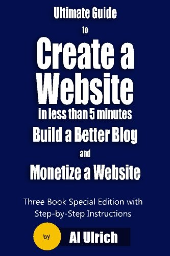 Ultimate Guide To Create A Website In Less Than 5 Minutes And Build A Better Blog And Monetize A Website: Three Book Special Edition With Step-By-Step Tutorials