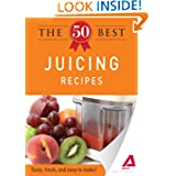 The 50 Best Juicing Recipes: Tasty fresh and easy to make!