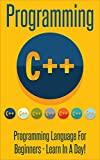 Programming:  C ++ Programming : Programming Language For Beginners: LEARN IN A DAY! (Swift, Apps, Javascript, PHP, Python...