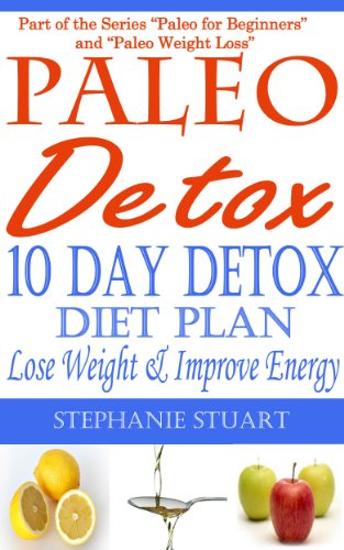 10 Day Detox Diet: Lose Weight & Improve Energy (Paleo Guides For Beginners Using Recipes For Better Nutrition, Weight Loss, And Detox For Life)