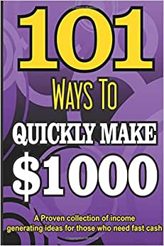 101 Ways To Make $1000 Quickly - A Proven Collection Of Income Generating Ideas (PUBLISHERS GOLD AWARD) (Volume 1)