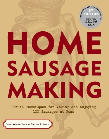 Home Sausage Making : How-To Techniques for Making and Enjoying 100 Sausages at Home, SUSAN MAHNKE PEERY, CHARLES G. REAVIS