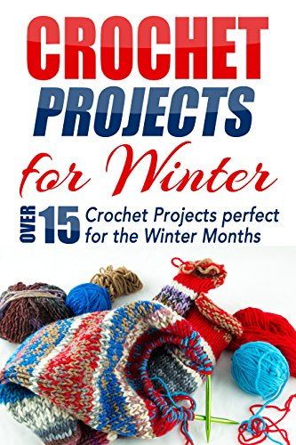 Crochet Projects for Winter: Over 15 Crochet Projects Perfect for the Winter Months (one day projects, one day crochet, afghan crochet, crocheting, knitting, ... crafts, crochet projects, crochet patterns)