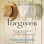 Forgiven: The Amish School Shooting, a Mother's Love, and a Story of Remarkable Grace | Terri Roberts,Jeanette Windle