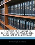 echange, troc Paul Robiquet, Jules Ferry - Discours Et Opinions de Jules Ferry: Le Second Empire. La Guerre Et La Commune