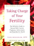 Toni Weschler Taking Charge of Your Fertility Revised Edition: The Definitive Guide to Natural Birth Control and Pregnancy Achievement