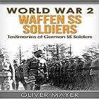 World War 2: Waffen SS Soldiers: Testimonies of German SS Soldiers - 2nd Edition Hörbuch von Oliver Mayer Gesprochen von: Doug Greene