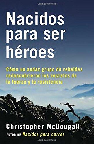 Nacidos Para Ser Heroes: Como Un Audaz Grupo de Rebeldes Redescubrieron Los Secretos de La Fuerza y La Resistencia (A Vintage Espanol Original)