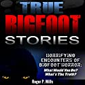 True Bigfoot Stories: Horrifying Encounters of Bigfoot Horror Audiobook by Roger P. Mills Narrated by Dave Wright