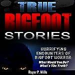 True Bigfoot Stories: Horrifying Encounters of Bigfoot Horror | Roger P. Mills