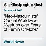 'Neo-Masculinists' Cancel Worldwide Meetups over Fears of Feminist 'Mobs' | Michael E. Miller