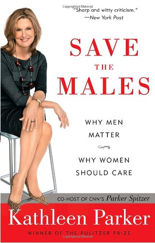 Save the Males: Why Men Matter Why Women Should Care: Kathleen Parker: 9780812976953: Amazon.com: Books