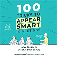 100 Tricks to Appear Smart in Meetings: How to Get by Without Even Trying Audiobook by Sarah Cooper Narrated by Sarah Cooper
