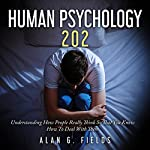 Human Psychology 202: Understanding How People Really Think So That You Know How to Deal with Them | Alan G. Fields