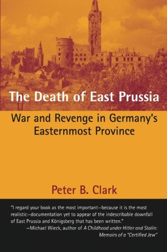 The Death of East Prussia: War and Revenge in Germany's Easternmost Province