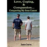 Love,Coping, and Compassion...Conquering My Sons Cancer