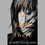 I'll Be Right There: A Novel (       UNABRIDGED) by Kyung-Sook Shin, Sora Kim-Russell (translator) Narrated by Erin Moon