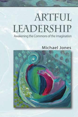Artful Leadership: Awakening the Commons of the Imagination: Michael Jones: 9781412085786: Books - Amazon.ca