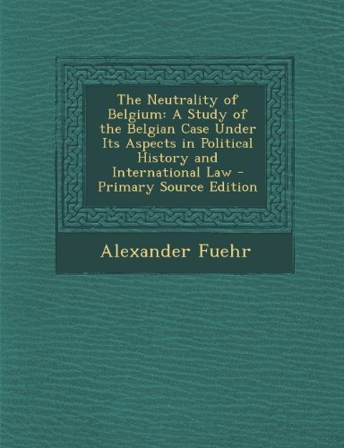 Neutrality of Belgium: A Study of the Belgian Case Under Its Aspects in Political History and International Law