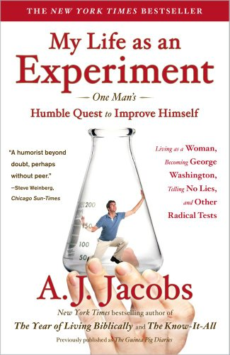 My Life as an Experiment: One Mans Humble Quest to Improve Himself by Living as a Woman, Becoming George Washington, Telling No Lies, and Other Radical Tests