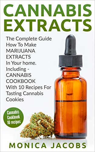 Cannabis Extracts: The Complete Guide How To Make Marijuana Extracts In Your Home, Including Cannabis Cookbook With 10 Recipes For Tasting Cannabis Cookies ... indoor growing, cannabis growing,)