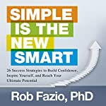 Simple Is the New Smart: 26 Success Strategies to Build Confidence, Inspire Yourself, and Reach Your Ultimate Potential | Rob Fazio PhD