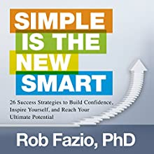 Simple Is the New Smart: 26 Success Strategies to Build Confidence, Inspire Yourself, and Reach Your Ultimate Potential Audiobook by Rob Fazio PhD Narrated by Sean Pratt