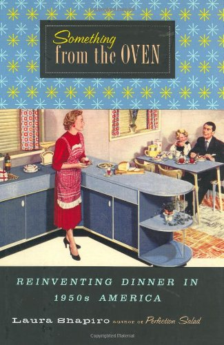 Something from the Oven: Reinventing Dinner in 1950s America: Laura Shapiro: 9780670871544: Amazon.com: Books