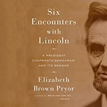 Six Encounters with Lincoln: A President Confronts Democracy and Its Demons Audiobook by Elizabeth Brown Pryor Narrated by Kimberly Farr, Beverly Brown