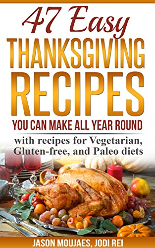 47 Easy Thanksgiving Recipes You Can Make All Year Round: with recipes for Vegetarian, Gluten-free, and Paleo diets by Jason Moujaes, Jodi Rei
