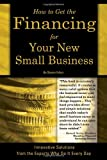 How to Get the Financing For Your New Small Business: Innovative Solutions From the Experts Who Do It Every Day