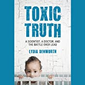 Toxic Truth: A Scientist, a Doctor, and the Battle over Lead | [Lydia Denworth]