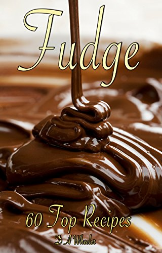 FUDGE: 60 TOP RECIPES (fudge cookbook, candy cookbook) by D A WHEELER
