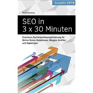 SEO in 3 x 30 Minuten: Crashkurs Suchmaschinenoptimierung für Online-Texter, Redakteure, Blogger, G