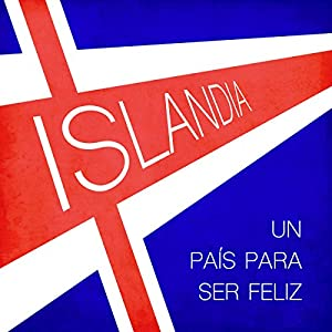 Islandia: Un país para ser feliz [Iceland: A Country Where One Can Be Happy] Audiobook