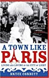 Bryce Corbett A Town Like Paris: Living and Loving in the City of Light