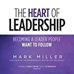 The Heart of Leadership: Becoming a Leader People Want to Follow | Mark Miller
