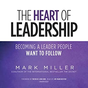 The Heart of Leadership: Becoming a Leader People Want to Follow | [Mark Miller]