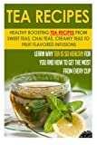 Tea Recipes: Healthy Boosting Tea Recipes From Sweet Teas, Chai Teas, Creamy Teas To Fruit Flavored Infusions-Learn Why Tea Is So Healthy For You And ... Tea Remedies, Herbal Healing) (Volume 7)