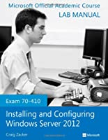 Exam 70-410 Installing and Configuring Windows Server 2012 Lab Manual Front Cover
